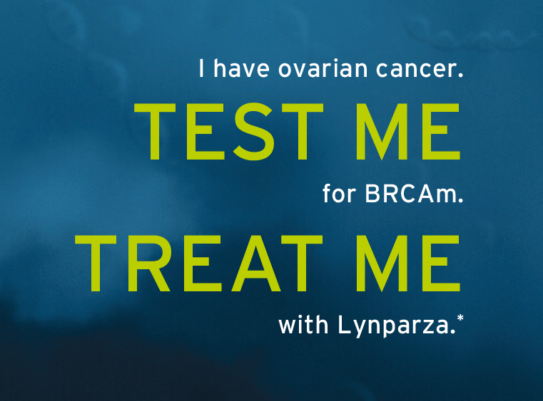 "Lynparza marketing image. ""I have ovarian cancer. TEST ME for BRCAm. TREAT ME with Lynparza."""